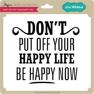 LW-Don't-Put-Off-Your-Happy-Life