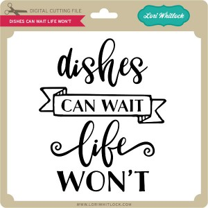 LW-Dishes-Can-Wait-Life-Won't